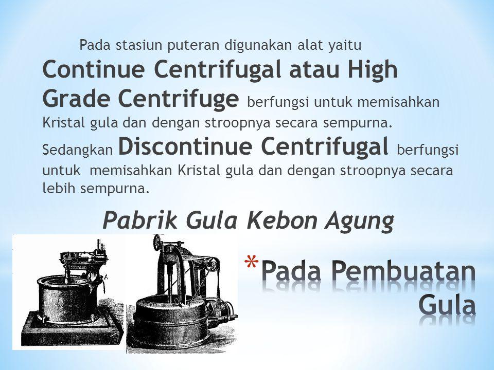 Pada stasiun puteran digunakan alat yaitu Continue Centrifugal atau High Grade Centrifuge berfungsi untuk memisahkan Kristal gula dan dengan stroopnya