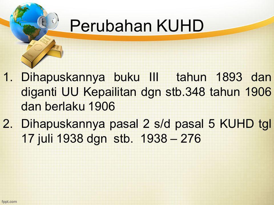 Perubahan KUHD 1.Dihapuskannya buku III tahun 1893 dan diganti UU Kepailitan dgn stb.348 tahun 1906 dan berlaku 1906 2.Dihapuskannya pasal 2 s/d pasal