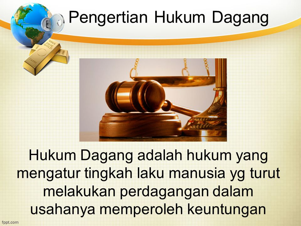 Pengertian Hukum Dagang Hukum Dagang adalah hukum yang mengatur tingkah laku manusia yg turut melakukan perdagangan dalam usahanya memperoleh keuntung
