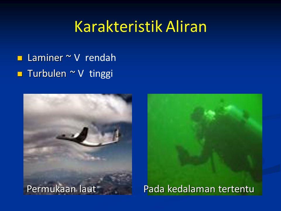 Karakteristik Aliran Laminer ~ Laminer ~ V rendah Turbulen ~ Turbulen ~ V tinggi Permukaan laut Permukaan laut Pada kedalaman tertentu