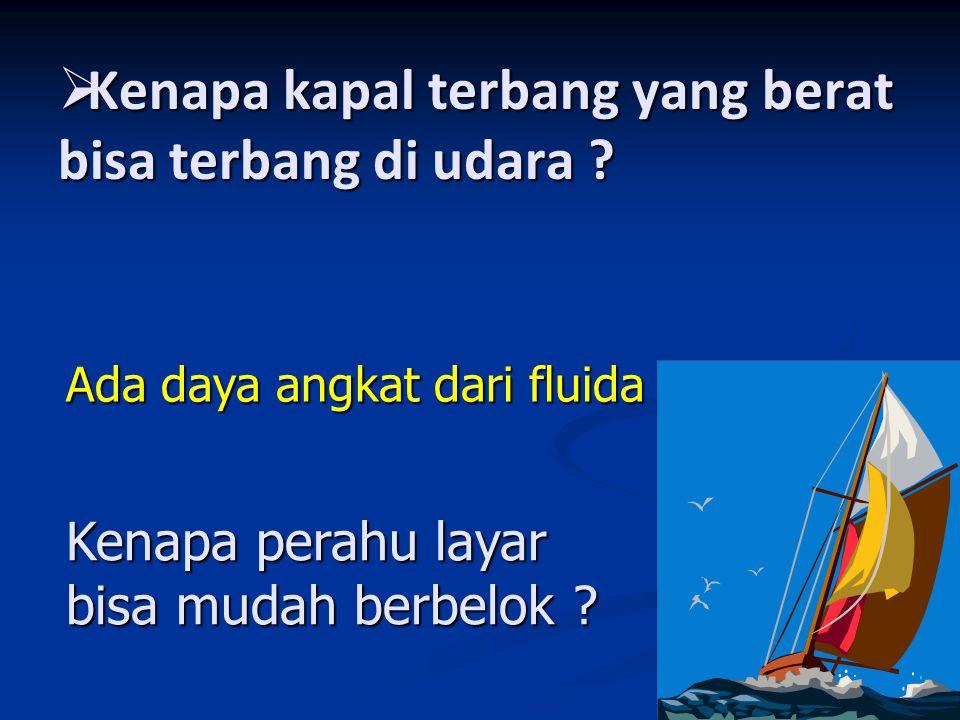  Kenapa kapal terbang yang berat bisa terbang di udara ? Kenapa perahu layar bisa mudah berbelok ? Ada daya angkat dari fluida
