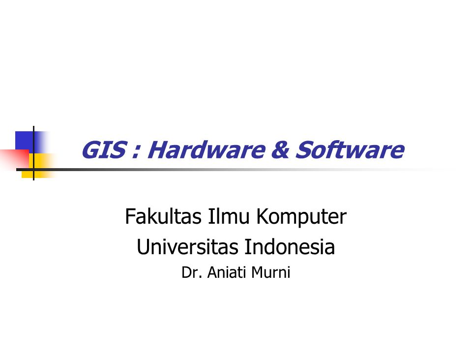 GIS : Hardware & Software Fakultas Ilmu Komputer Universitas Indonesia Dr. Aniati Murni