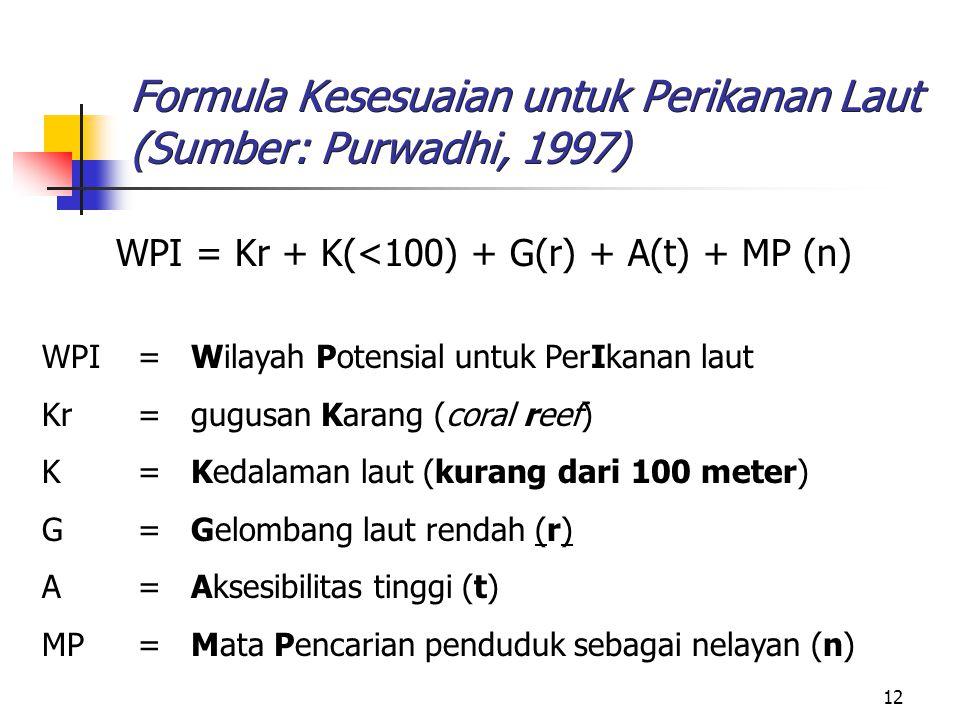 12 Formula Kesesuaian untuk Perikanan Laut (Sumber: Purwadhi, 1997) WPI = Kr + K(<100) + G(r) + A(t) + MP (n) WPI= Wilayah Potensial untuk PerIkanan l