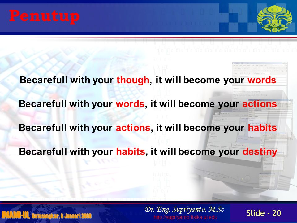 Slide - 20 IMAMI-UI, Batusangkar, 6 Januari 2009 Dr. Eng. Supriyanto, M.Sc http://supriyanto.fisika.ui.edu Penutup Becarefull with your though, it wil