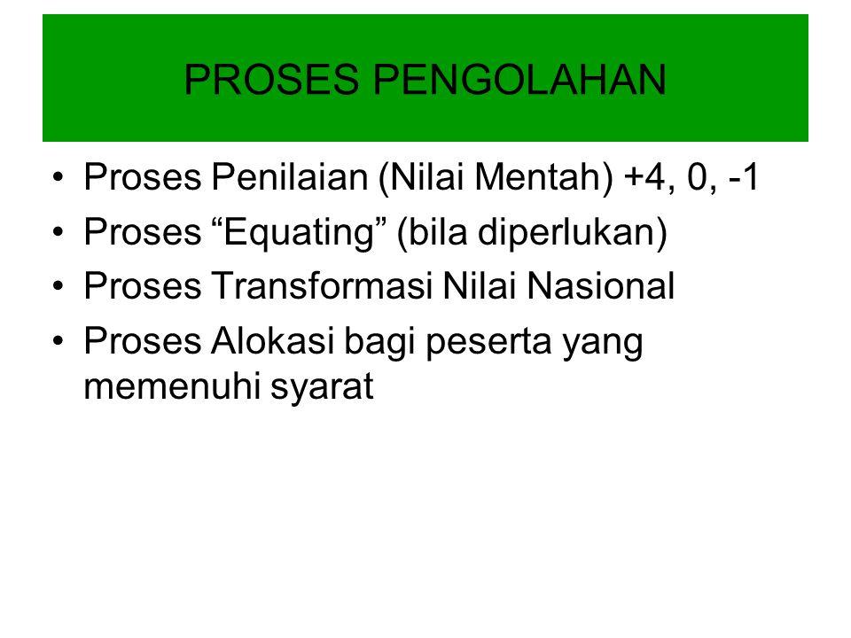 Proses Penilaian (Nilai Mentah) +4, 0, -1 Proses Equating (bila diperlukan) Proses Transformasi Nilai Nasional Proses Alokasi bagi peserta yang memenuhi syarat PROSES PENGOLAHAN
