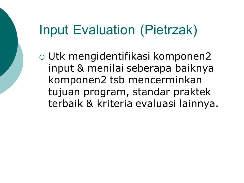 Input Evaluation (Pietrzak)  Utk mengidentifikasi komponen2 input & menilai seberapa baiknya komponen2 tsb mencerminkan tujuan program, standar praktek terbaik & kriteria evaluasi lainnya.