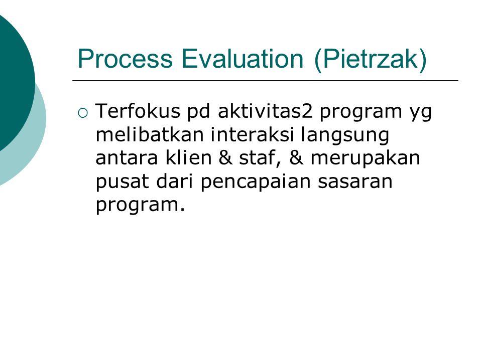 Process Evaluation (Pietrzak)  Terfokus pd aktivitas2 program yg melibatkan interaksi langsung antara klien & staf, & merupakan pusat dari pencapaian sasaran program.