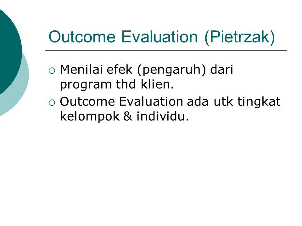 Outcome Evaluation (Pietrzak)  Menilai efek (pengaruh) dari program thd klien.