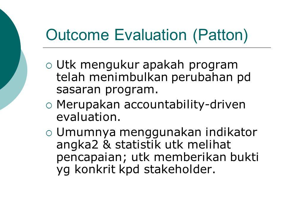 Outcome Evaluation (Patton)  Utk mengukur apakah program telah menimbulkan perubahan pd sasaran program.