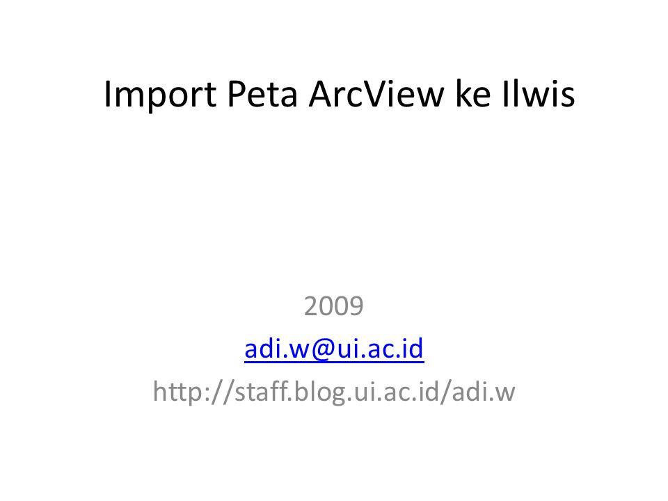 Import Peta ArcView ke Ilwis 2009 adi.w@ui.ac.id http://staff.blog.ui.ac.id/adi.w