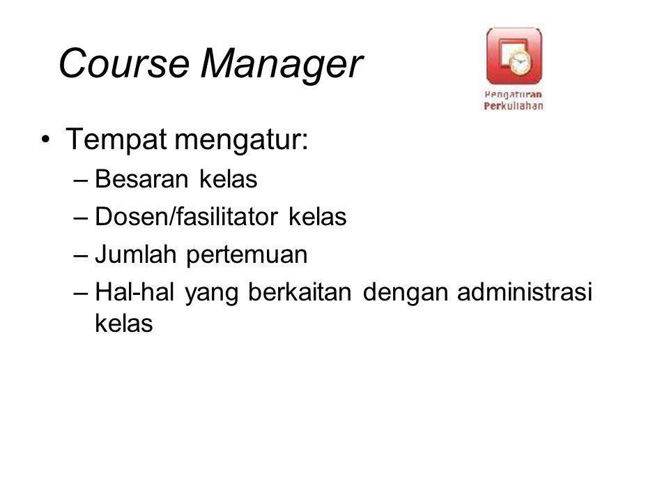 Course Manager Tempat mengatur: –Besaran kelas –Dosen/fasilitator kelas –Jumlah pertemuan –Hal-hal yang berkaitan dengan administrasi kelas