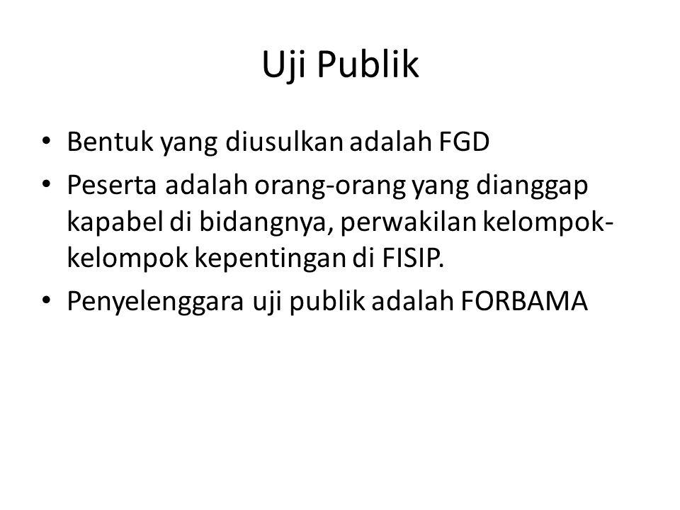 Uji Publik Bentuk yang diusulkan adalah FGD Peserta adalah orang-orang yang dianggap kapabel di bidangnya, perwakilan kelompok- kelompok kepentingan di FISIP.