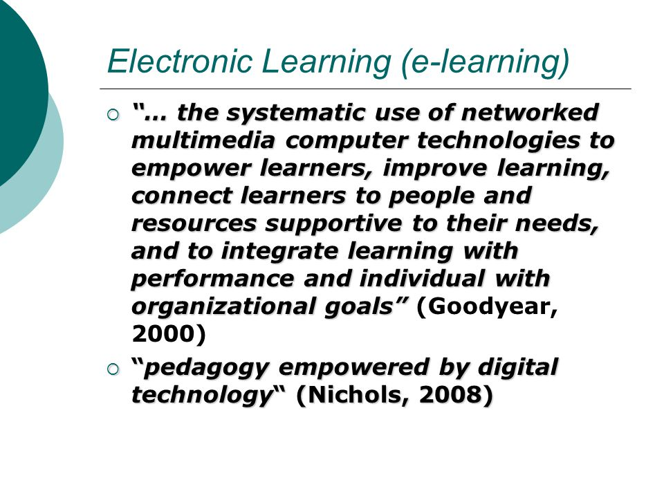 Electronic Learning (e-learning)  … the systematic use of networked multimedia computer technologies to empower learners, improve learning, connect learners to people and resources supportive to their needs, and to integrate learning with performance and individual with organizational goals  … the systematic use of networked multimedia computer technologies to empower learners, improve learning, connect learners to people and resources supportive to their needs, and to integrate learning with performance and individual with organizational goals (Goodyear, 2000)  pedagogy empowered by digital technology (Nichols, 2008)