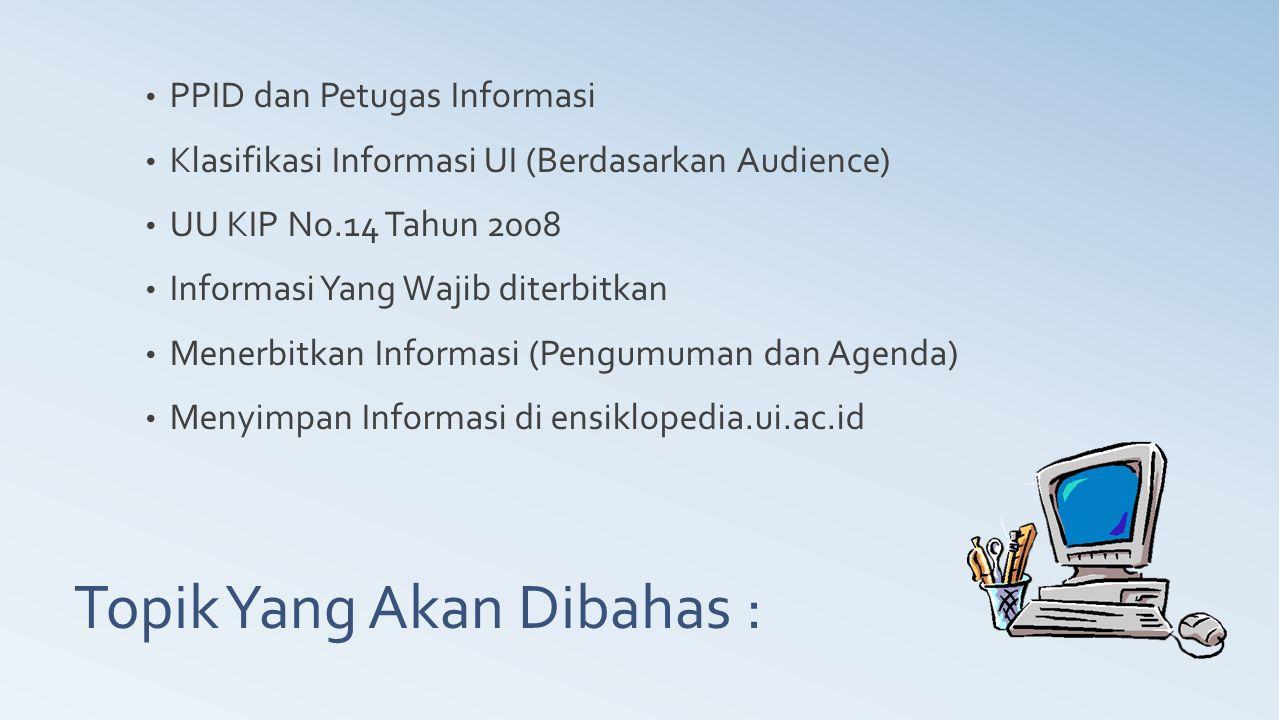 Topik Yang Akan Dibahas : PPID dan Petugas Informasi Klasifikasi Informasi UI (Berdasarkan Audience) UU KIP No.14 Tahun 2008 Informasi Yang Wajib dite