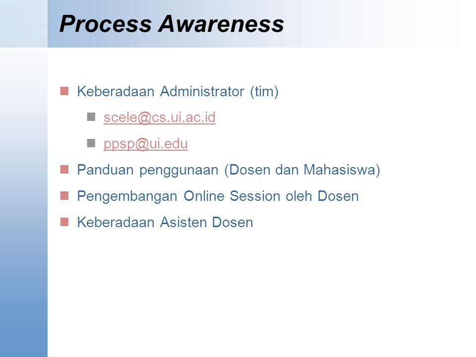 Process Awareness Keberadaan Administrator (tim) scele@cs.ui.ac.id ppsp@ui.edu Panduan penggunaan (Dosen dan Mahasiswa) Pengembangan Online Session ol