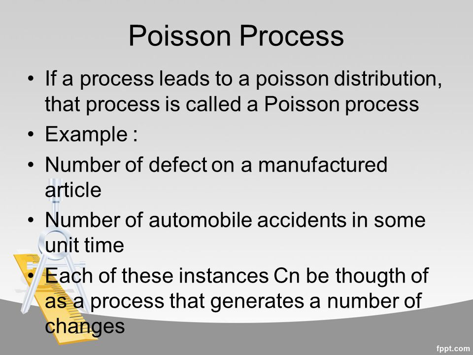 Poisson Process If a process leads to a poisson distribution, that process is called a Poisson process Example : Number of defect on a manufactured ar