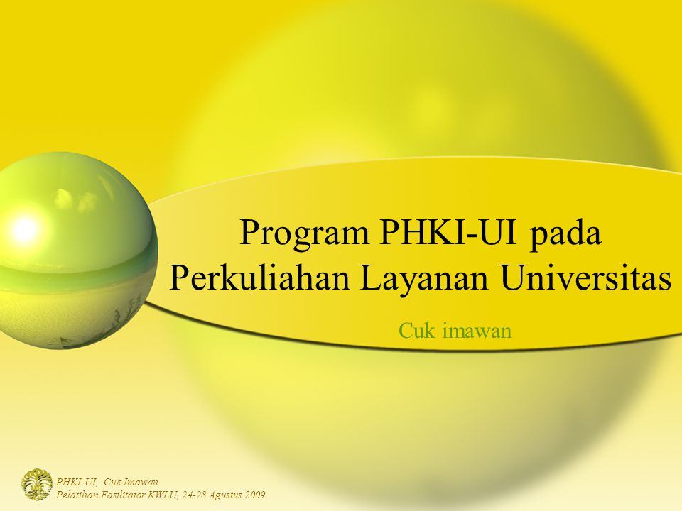 PHKI-UI, Cuk Imawan Pelatihan Fasilitator KWLU, 24-28 Agustus 2009 Dosen Pelatihan Fasisitator: - Modul Kuliah - LMS - Metode Perkuliahan Fasilitator Kuliah Layanan UI Persiapan Implementasi Perkuliahan