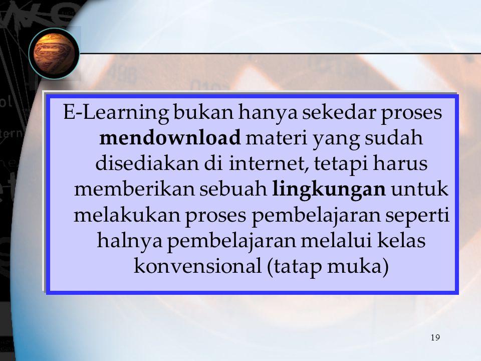 19 E-Learning bukan hanya sekedar proses mendownload materi yang sudah disediakan di internet, tetapi harus memberikan sebuah lingkungan untuk melakuk