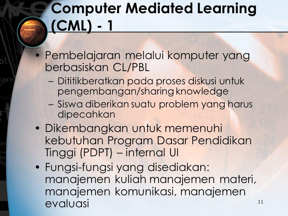 31 Computer Mediated Learning (CML) - 1 Pembelajaran melalui komputer yang berbasiskan CL/PBL –Dititikberatkan pada proses diskusi untuk pengembangan/