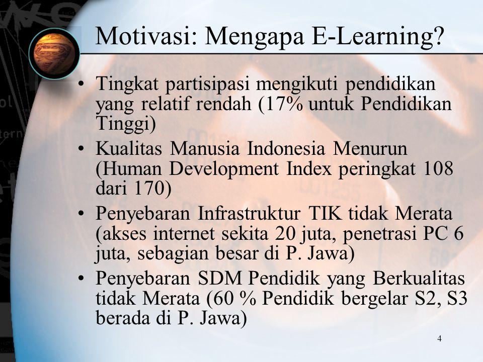 4 Motivasi: Mengapa E-Learning? Tingkat partisipasi mengikuti pendidikan yang relatif rendah (17% untuk Pendidikan Tinggi) Kualitas Manusia Indonesia
