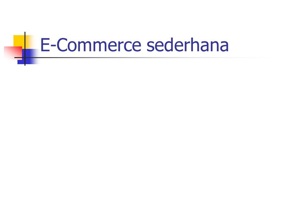 Tipe e-commerce Business-to-Business (B2B) 80% transaksi e-commerce. Business-to-Customer (B2C) Business-to-Government (B2G) Business-to-Partners Comm