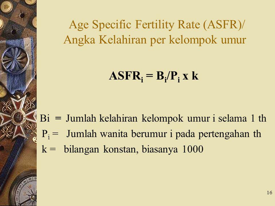 16 Age Specific Fertility Rate (ASFR)/ Angka Kelahiran per kelompok umur ASFR i = B i /P i x k Bi = Jumlah kelahiran kelompok umur i selama 1 th P i =