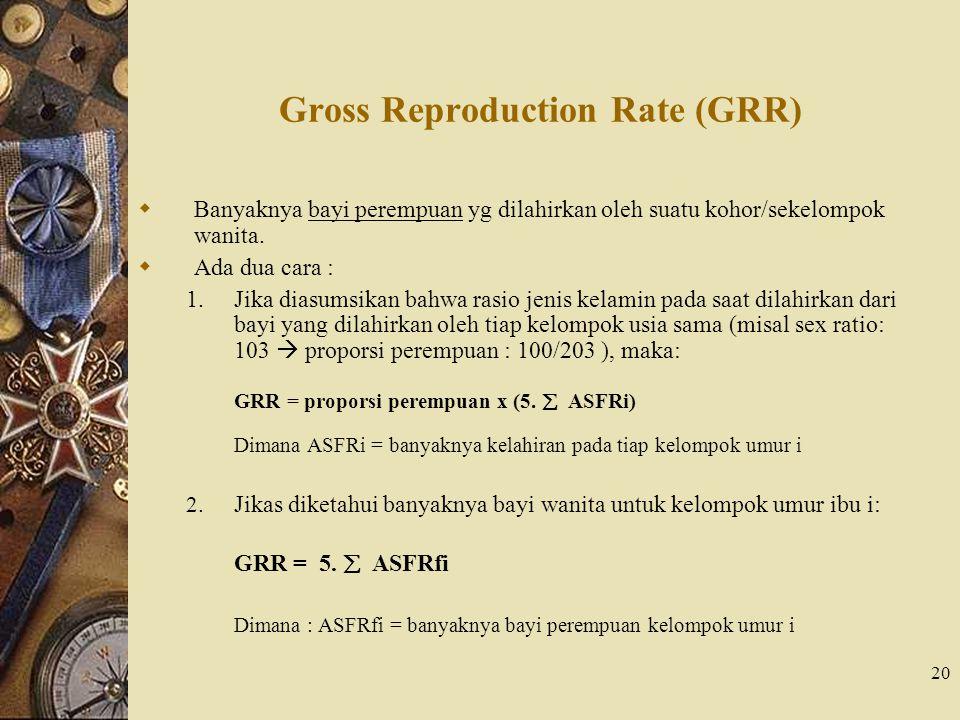 20 Gross Reproduction Rate (GRR)  Banyaknya bayi perempuan yg dilahirkan oleh suatu kohor/sekelompok wanita.  Ada dua cara : 1.Jika diasumsikan bahw