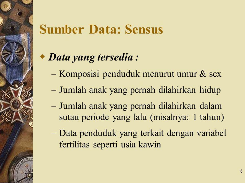 8 Sumber Data: Sensus  Data yang tersedia : – Komposisi penduduk menurut umur & sex – Jumlah anak yang pernah dilahirkan hidup – Jumlah anak yang per