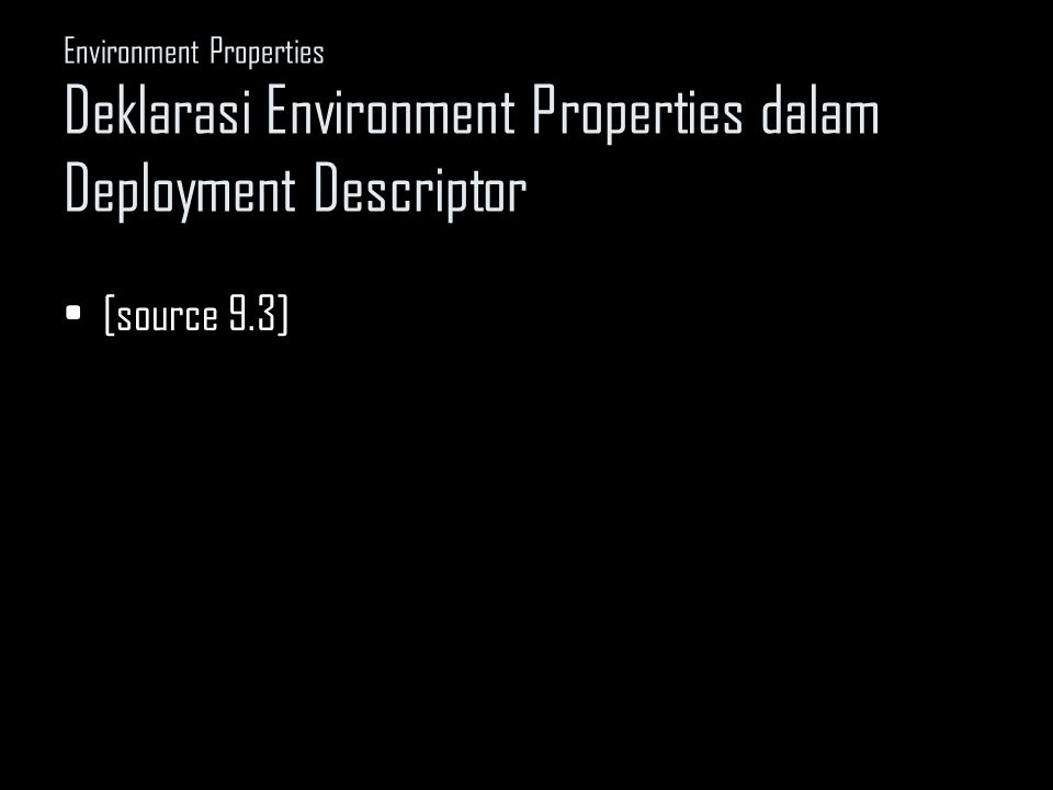Environment Properties Deklarasi Environment Properties dalam Deployment Descriptor [source 9.3]