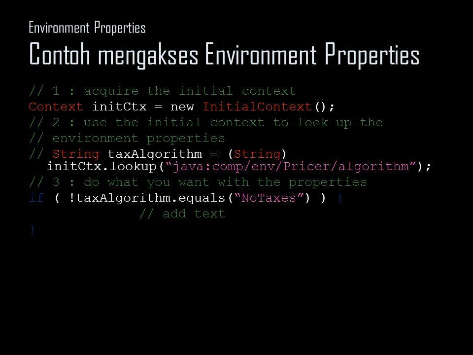 Environment Properties Contoh mengakses Environment Properties // 1 : acquire the initial context Context initCtx = new InitialContext(); // 2 : use t