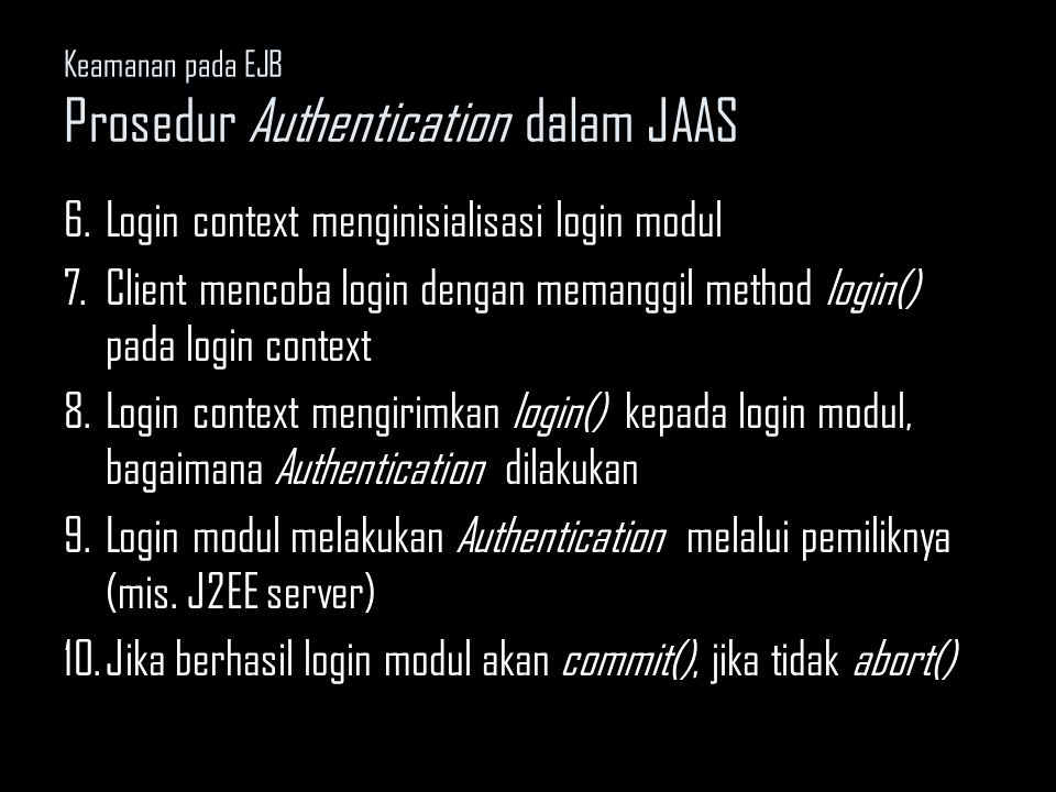 Keamanan pada EJB Prosedur Authentication dalam JAAS 6.Login context menginisialisasi login modul 7.Client mencoba login dengan memanggil method login