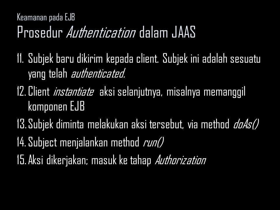 Keamanan pada EJB Prosedur Authentication dalam JAAS 11.Subjek baru dikirim kepada client. Subjek ini adalah sesuatu yang telah authenticated. 12.Clie