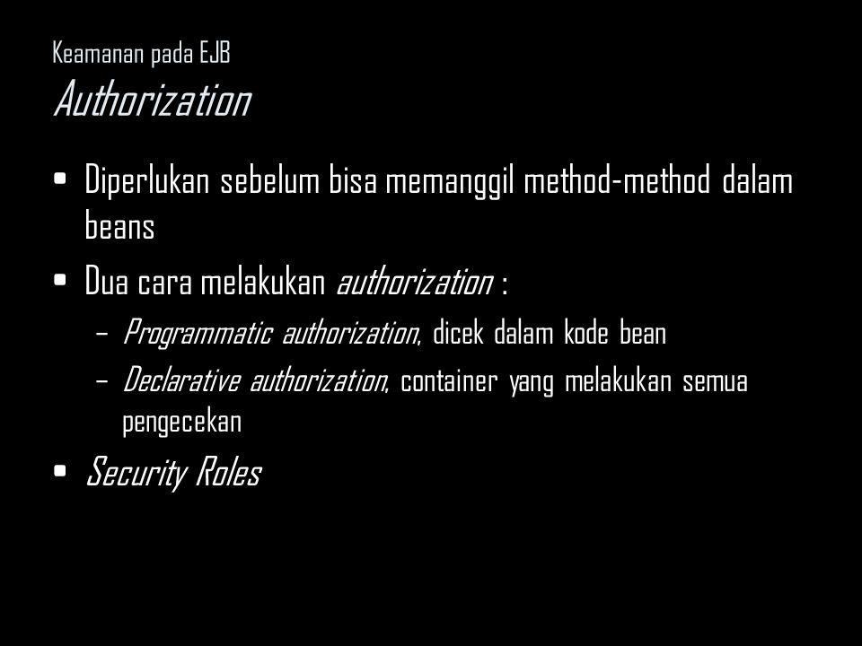 Keamanan pada EJB Authorization Diperlukan sebelum bisa memanggil method-method dalam beans Dua cara melakukan authorization : –Programmatic authoriza
