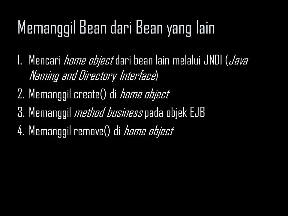 Memanggil Bean dari Bean yang lain Contoh: // Obtain the DEFAULT JNDI initial context by calling the no // argument constructor Context ctx = new Initialcontext(); // Look up the home interface Object result = ctx.lookup( java:comp/env/ejb/CatalogHome ); // Convert the result to the proper type, RMI-IIOP style CatalogHome home= (CatalogHome) javax.rmi.PortableRemoteObject.narrow(result, CatalogHome.class); // Create a Bean Catalog c = home.create(...