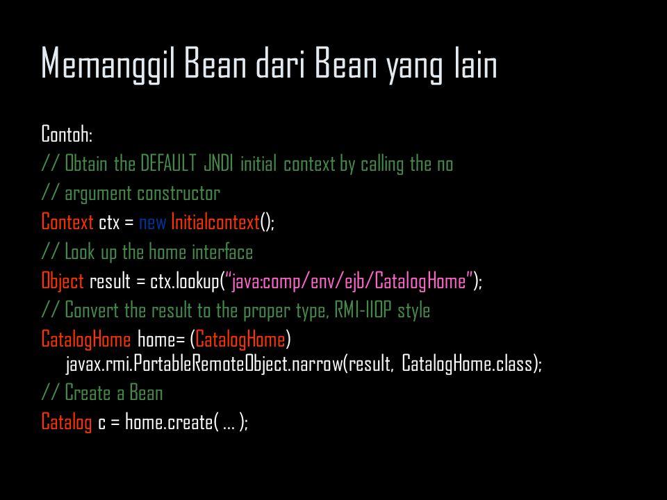 Memanggil Bean dari Bean yang lain EJB References Latar belakang: pencarian dalam JNDI tidak selalu berhasil Reference ini menggunakan semacam nickname yang merepresentasikan home sebuah bean Representasi ini di-pass ke JNDI