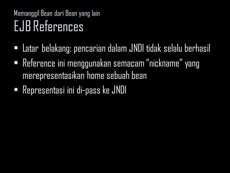 Memanggil Bean dari Bean yang lain : EJB References; Membuat EJB References [Source 9.1] Declaring EJB References –Nickname yang digunakan oleh Pricer untuk mencari Catalog, bukan lokasi sebenarnya pada JNDI Local interface vs Remote interface