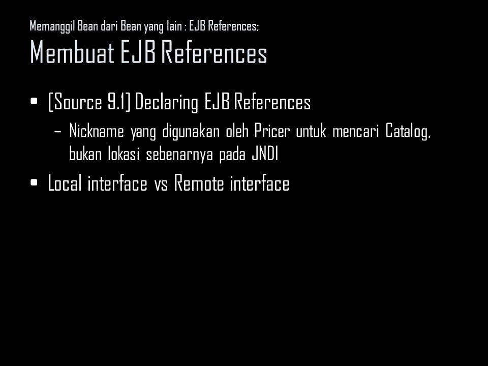 Memanggil Bean dari Bean yang lain : EJB References; Membuat EJB References [Source 9.1] Declaring EJB References –Nickname yang digunakan oleh Pricer