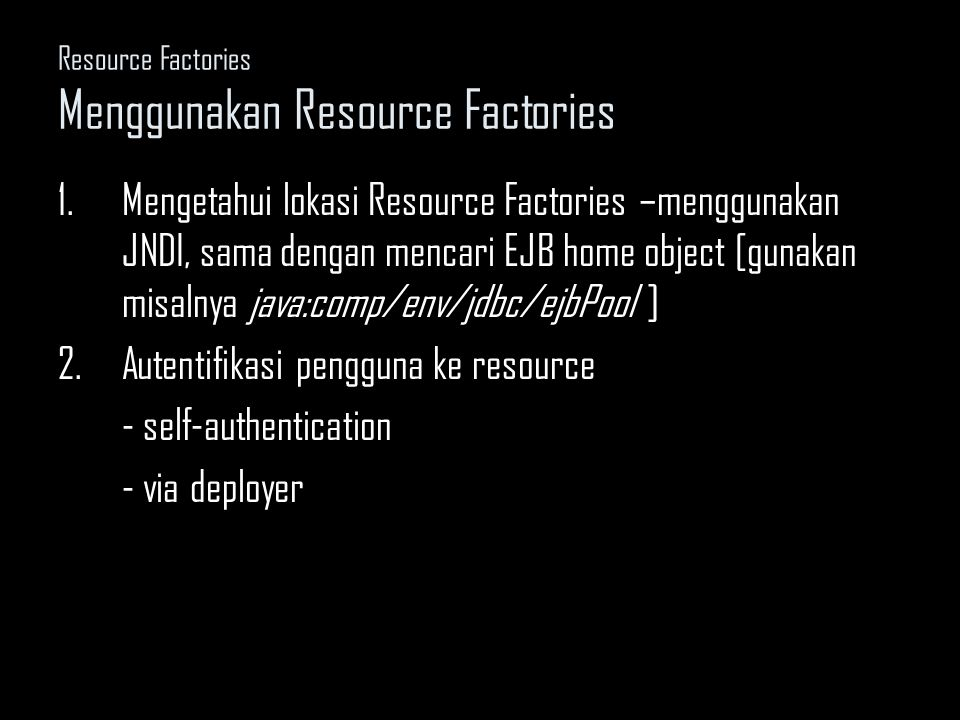 Resource Factories Menggunakan Resource Factories 1.Mengetahui lokasi Resource Factories –menggunakan JNDI, sama dengan mencari EJB home object [gunakan misalnya java:comp/env/jdbc/ejbPool ] 2.Autentifikasi pengguna ke resource - self-authentication - via deployer