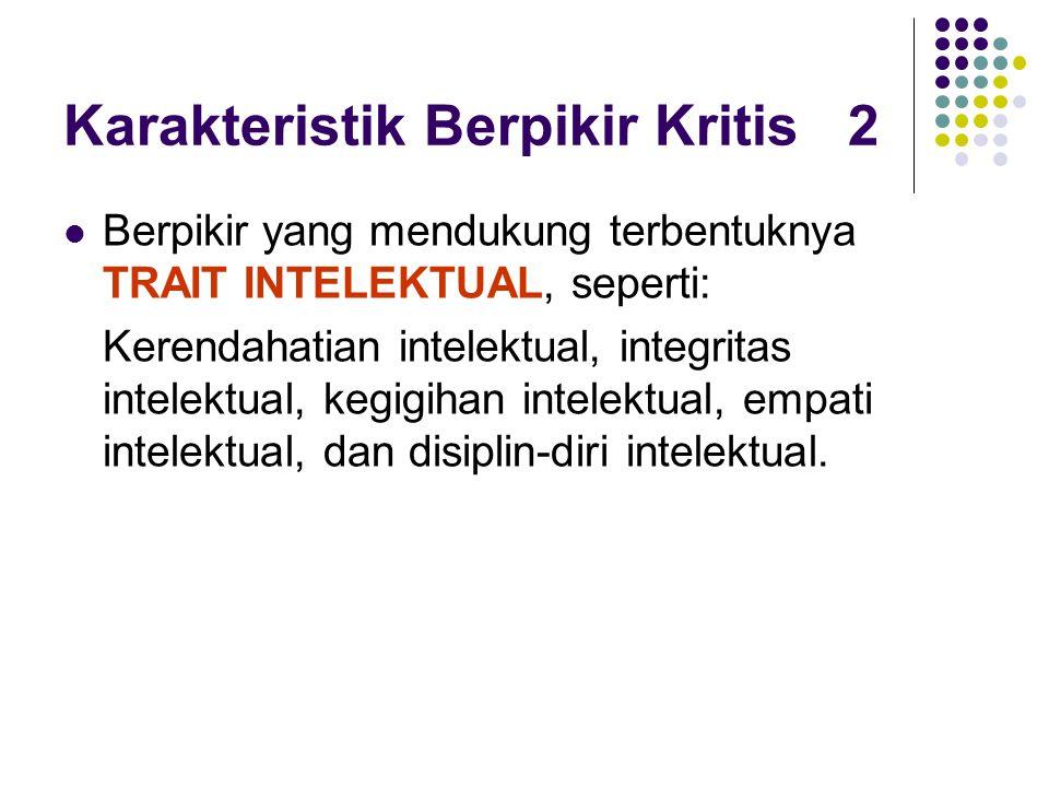 Karakteristik Berpikir Kritis 2 Berpikir yang mendukung terbentuknya TRAIT INTELEKTUAL, seperti: Kerendahatian intelektual, integritas intelektual, kegigihan intelektual, empati intelektual, dan disiplin-diri intelektual.