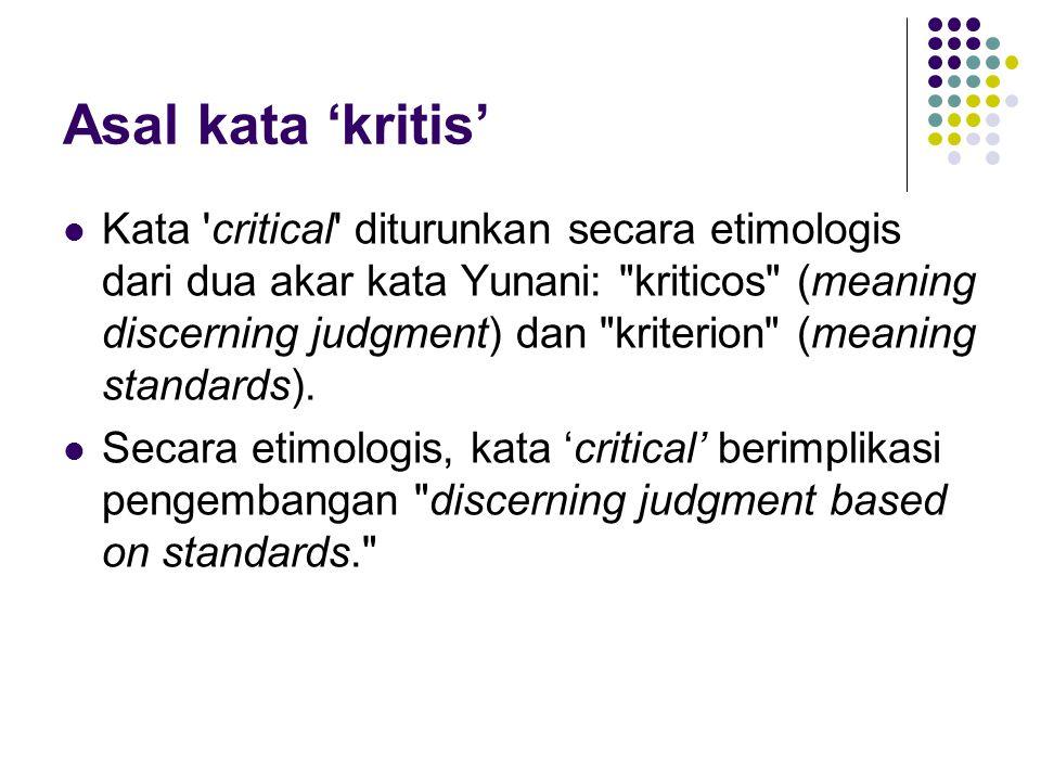 Asal kata 'kritis' Kata critical diturunkan secara etimologis dari dua akar kata Yunani: kriticos (meaning discerning judgment) dan kriterion (meaning standards).