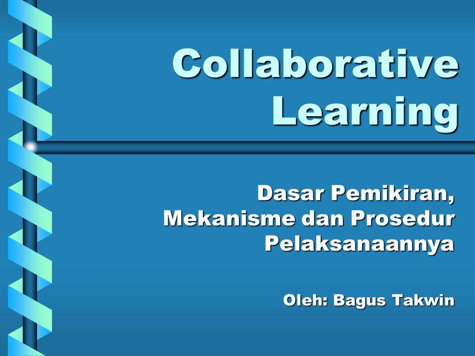 Collaborative Learning Dasar Pemikiran, Mekanisme dan Prosedur Pelaksanaannya Oleh: Bagus Takwin
