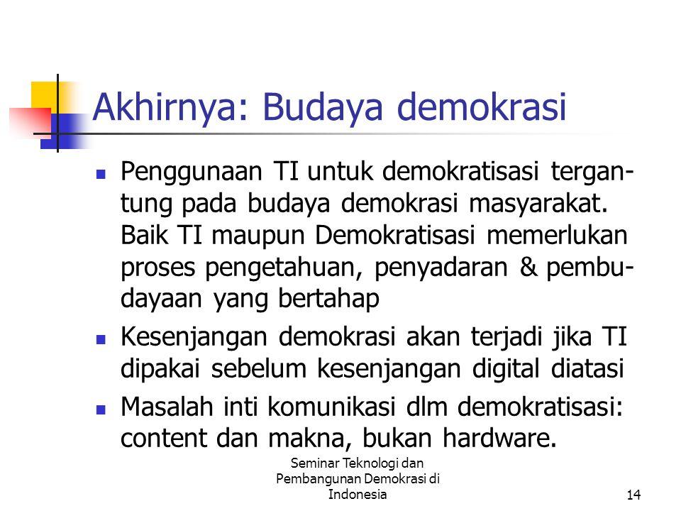 Seminar Teknologi dan Pembangunan Demokrasi di Indonesia14 Akhirnya: Budaya demokrasi Penggunaan TI untuk demokratisasi tergan- tung pada budaya demokrasi masyarakat.