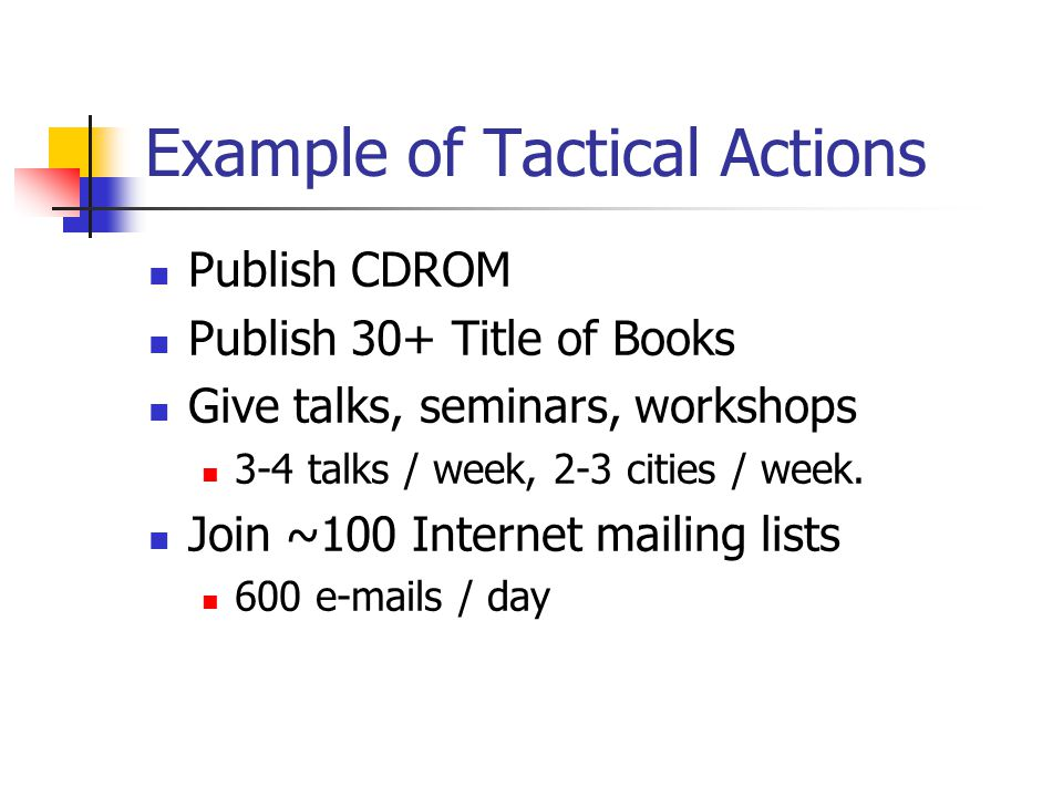 Example of Tactical Actions Publish CDROM Publish 30+ Title of Books Give talks, seminars, workshops 3-4 talks / week, 2-3 cities / week. Join ~100 In