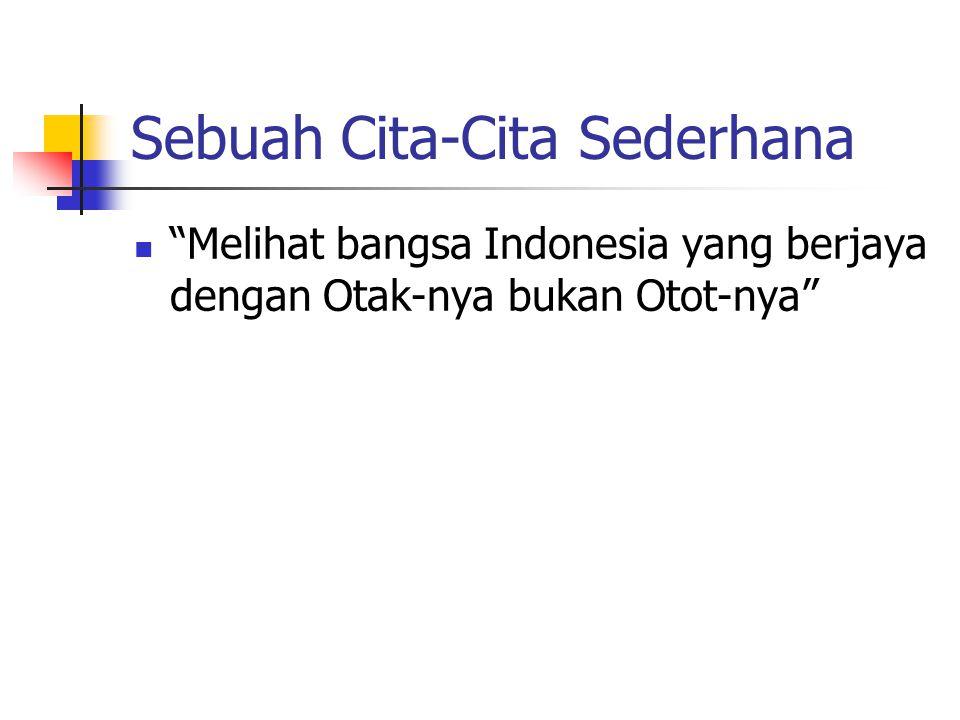 Sebuah Cita-Cita Sederhana Melihat bangsa Indonesia yang berjaya dengan Otak-nya bukan Otot-nya