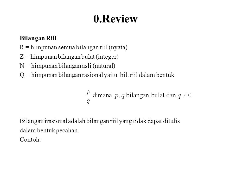 0.Review Bilangan Riil R = himpunan semua bilangan riil (nyata) Z = himpunan bilangan bulat (integer) N = himpunan bilangan asli (natural) Q = himpuna