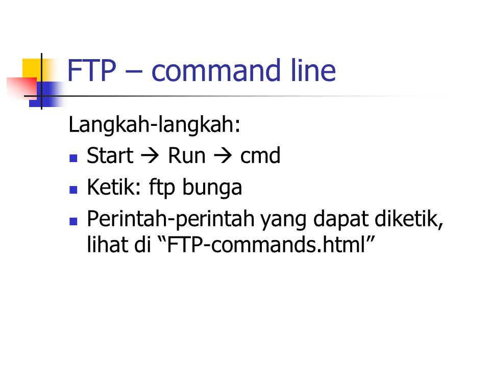 FTP – command line Langkah-langkah: Start  Run  cmd Ketik: ftp bunga Perintah-perintah yang dapat diketik, lihat di FTP-commands.html