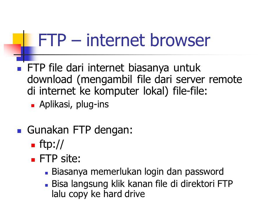 FTP – internet browser FTP file dari internet biasanya untuk download (mengambil file dari server remote di internet ke komputer lokal) file-file: Aplikasi, plug-ins Gunakan FTP dengan: ftp:// FTP site: Biasanya memerlukan login dan password Bisa langsung klik kanan file di direktori FTP lalu copy ke hard drive