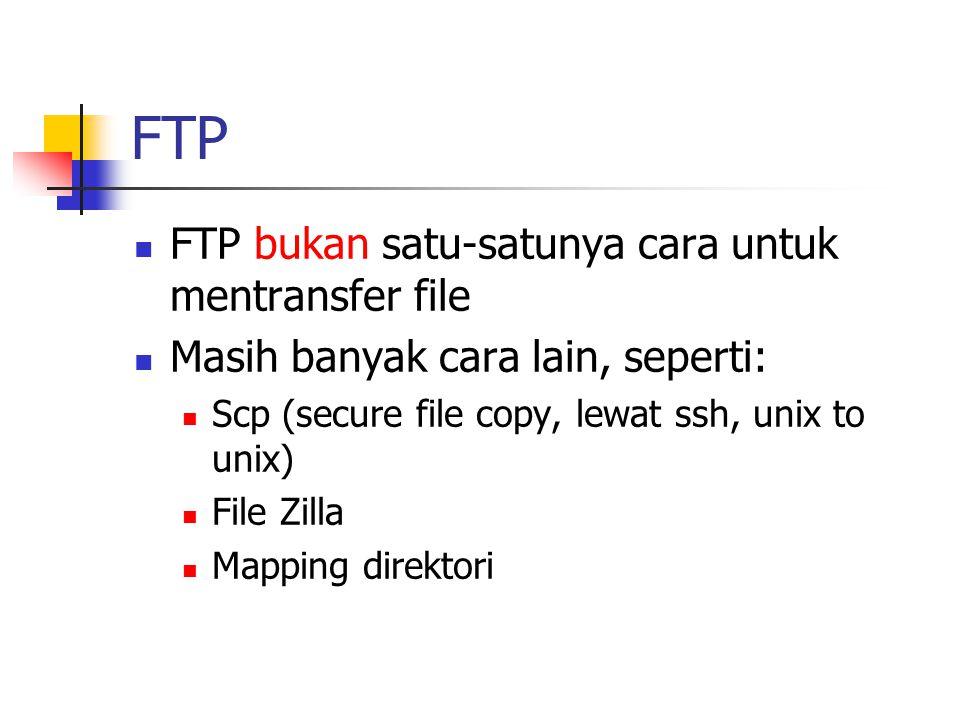 FTP FTP bukan satu-satunya cara untuk mentransfer file Masih banyak cara lain, seperti: Scp (secure file copy, lewat ssh, unix to unix) File Zilla Mapping direktori