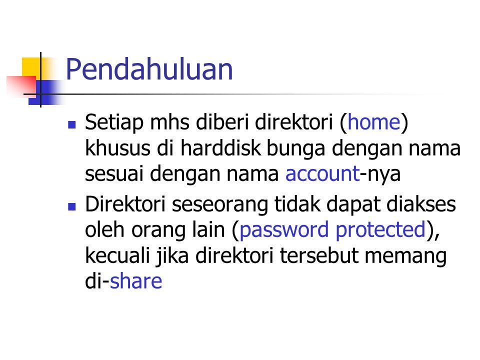 Pendahuluan Setiap mhs diberi direktori (home) khusus di harddisk bunga dengan nama sesuai dengan nama account-nya Direktori seseorang tidak dapat diakses oleh orang lain (password protected), kecuali jika direktori tersebut memang di-share