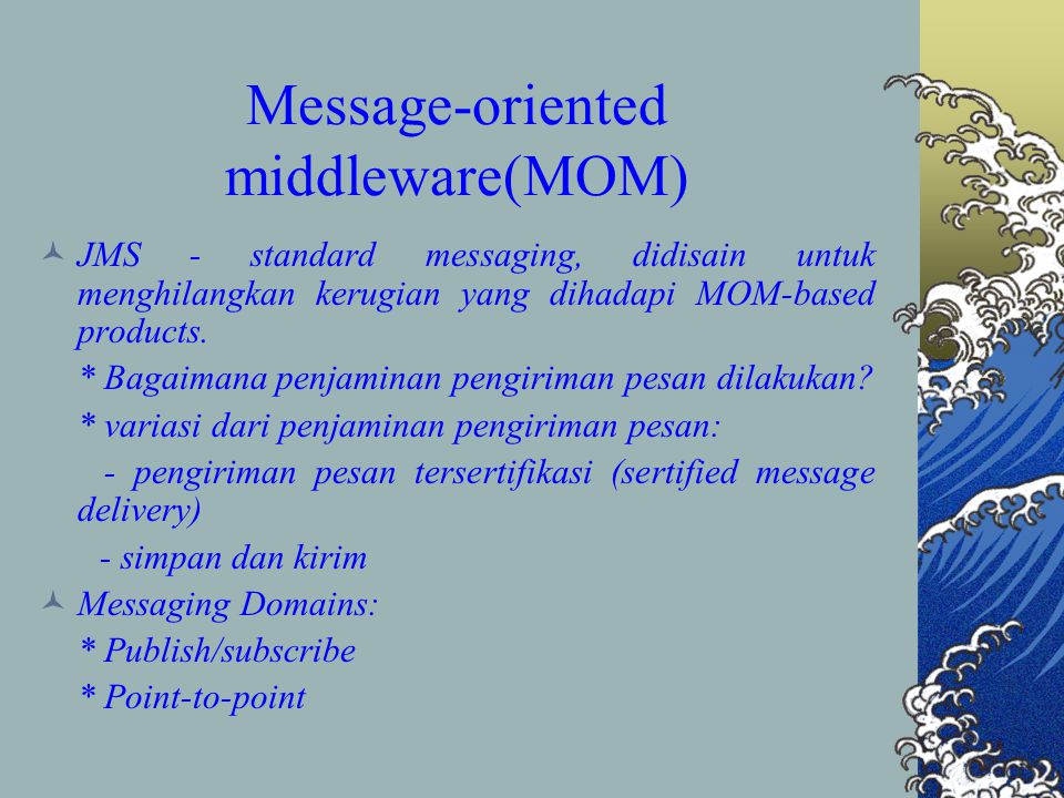 (Cont.) perbandingan antara messaging dengan RMI-IIOP meliputi 3 hal penting: - performance - reliability - bantuan terhadap banyak pemberi(pesan) dan banyak penerima(pesan) kerugian messaging -> (performance bisa lebih lama disebabkan overhead dari menggunakan messaging middleman)
